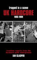 Trapped In A Scene UK Hardcore 1985-89 by Ian Glasper