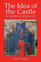 The Idea of the Castle in Medieval England by Abigail Wheatley