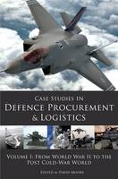 Case Studies in Defence Procurement and Logistics Volume I: From World War II to the Post Cold-War World by David Moore