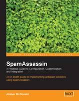 SpamAssassin A Practical Guide to Integration and Configuration by Alistair McDonald