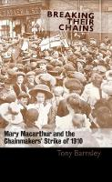 Breaking Their Chains Mary Macarthur and the Chainmakers' Strike of 1910 by Tony Barnsley