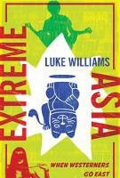Extreme Asia When Westerners Go East by Luke Williams