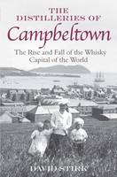 The Distilleries of Campbeltown The Rise and Fall of the Whisky Capital of the World by David Stirk