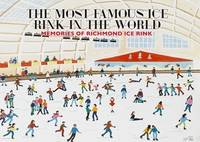 The Most Famous Ice Rink in the World Memories of Richmond Ice Rink by