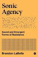 Sonic Agency - Sound and Emergent Forms of Resistance by Brandon (artist and writer) LaBelle