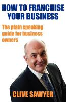 How to Franchise Your Business The Plain Speaking Guide for Business Owners by Clive Sawyer