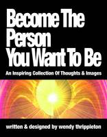 Become the Person You Want to Be An Inspiring Collection of Thoughts & Images by Wendy Thrippleton