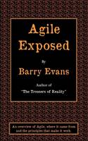 Agile Exposed Blowing the Whistle on Agile Hype. An Overview of Agile, Where it Came from and the Principles That Make it Work by Barry Evans