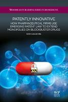 Patently Innovative How Pharmaceutical Firms Use Emerging Patent Law to Extend Monopolies on Blockbuster Drugs by Ron A. Bouchard