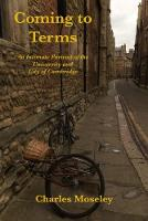 Coming to Terms An Intimate Portrait of the University and City of Cambridge by Charles Moseley