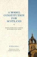 A Model Constitution for Scotland Making Democracy Work in an Independent State by W. Elliot Bulmer