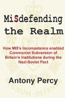 Misdefending the Realm How MI5's Incompetence Enabled Communist Subversion of Britain's Institutions During the Nazi-Soviet Pact by Antony Percy