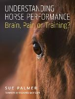 Understanding Horse Performance Brain, Pain or Training? by Sue Palmer