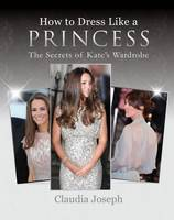 How to Dress Like a Princess The Secrets of Kate's Wardrobe by Claudia Joseph