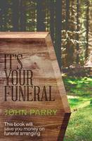It's Your Funeral This book will save you money on funeral arranging by John Parry
