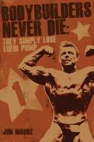 Bodybuilders Never Die They Simply Lose Their Pump by Jim Moore