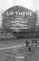 Up There The North-East, Football, Boom & Bust by Michael Walker