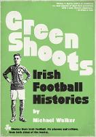 Green Shoots Irish Football Histories by Michael Walker