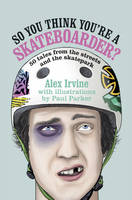 So You Think You're a Skateboarder? 45 Tales from the Street and the Skatepark by Alex Irvine