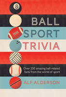 Ball Sport Trivia Amazing Facts from the World of Ball Sports-from Football to Golf and Everything in Between by Alf Alderson
