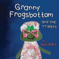 Granny Frogsbottom and the Triplets A Story of Unconventional Parenthood by Nick Rolfe