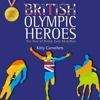 British Olympic Heroes The Best of British Gold Medallists. Fully Revised Edition Including Rio 2016 by Kitty Carruthers