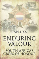 Enduring Valour South Africa's Cross of Honour by Ian S. Uys