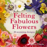Felting Fabulous Flowers 30 stunning designs by Gillian Harris