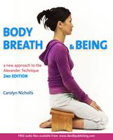 Body, Breath and Being A new guide to the Alexander Technique by Carolyn Nicholls
