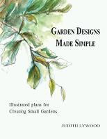 Garden designs made simple Illustrated plans for creating small gardens by Judith Lywood