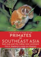 A Naturalist's Guide to the Primates of South East Asia, East Asia and the Indian Sub-Continent by Chris R. Shepherd, Lorette Anne Shepherd