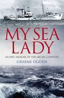 My Sea Lady An Epic Memoir of the Arctic Convoys by Graeme Ogden