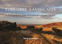 Yorkshire Landscapes A Photographic Tour of England's Largest County by Doug Kennedy