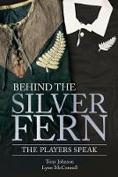 Behind the Silver Fern Playing Rugby for New Zealand by Tony Johnson, Lynn McConnell