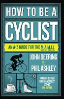 How to be a Cyclist An A-Z of Life on Two Wheels by John Deering, Phil Ashley