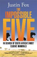 The Impossible Five In Search of South Africa's Most Elusive Mammals by Justin Fox