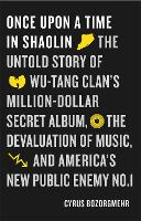 Once Upon a Time in Shaolin The Untold Story of Wu-Tang Clan's Million Dollar Secret Album, the Devaluation of Music, and America's New Public Enemy No. 1 by Cyrus Bozorgmehr