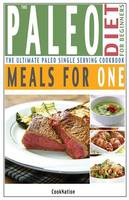 The Paleo Diet for Beginners Meals for One The Ultimate Paleolithic, Gluten Free, Single Serving Cookbook by Cooknation