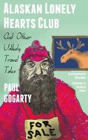 Alaskan Lonely Hearts Club And Other Unlikely Travel Tales by Paul Gogarty, Nicholas Crane