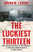 The Luckiest Thirteen The forgotten men of St Finbarr - A trawler crew's battle in the Arctic by Brian W. Lavery
