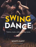 Swing Dance Fashion, Music, Culture and Key Moves by Scott Cupit