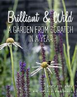 Brilliant and Wild A Garden from Scratch in a Year by Lucy Bellamy, Jason Ingram