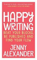 Happy Writing Beat Your Blocks, Be Published and Find Your Flow by Jenny (Bournemouth University UK) Alexander