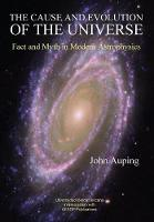 The Cause and Evolution of the Universe Fact and Myth in Modern Astrophysics by John Auping
