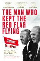 The Man Who Kept The Red Flag Flying: Jimmy Murphy The Fully Authorised Life Story by Wayne Barton