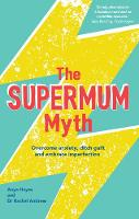The Supermum Myth Become a happier mum by overcoming anxiety, ditching guilt and embracing imperfection using CBT and mindfulness techniques by Anya Hayes