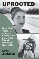 Uprooted How 3000 Years of Jewish Civilization in the Arab World Vanished Overnight by Lyn Julius