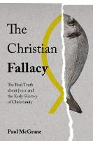 The Christian Fallacy The Real Truth About Jesus and the Early History of Christianity by Paul McGrane