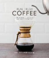 Real Fresh Coffee How to source, roast, grind and brew the perfect cup by Jeremy Torz, Steven Macatonia