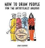 How to Draw People for the Artistically Anxious by John Bigwood